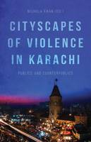 Cityscapes of Violence in Karachi Publics and Counterpublics by Nichola Khan
