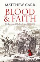 Blood and Faith The Purging of Muslim Spain, 1492-1614 by Matt Carr