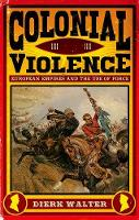Colonial Violence European Empires and the Use of Force by Dierk Walter