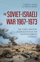 The Soviet-Israeli War, 1969-1973 The USSR's Intervention in the Egyptian-Israeli Conflict by Isabella Ginor, Gideon Remez