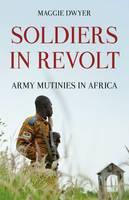 Soldiers in Revolt Army Mutinies in Africa by Maggie Dwyer