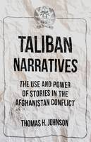Taliban Narratives The Use and Power of Stories in the Afghanistan Conflict by Thomas Johnson