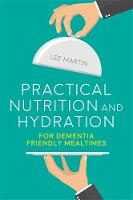 Practical Nutrition and Hydration for Dementia Friendly Mealtimes by Lee Martin