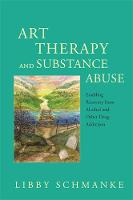 Art Therapy and Substance Abuse Enabling Recovery from Alcohol and Other Drug Addiction by Libby Schmanke