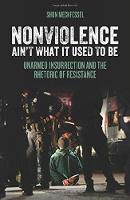 Nonviolence Ain't What It Used To Be Unarmed Insurrection and the Rhetoric of Resistance by Shon Meckfessel