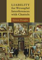 Liability for Wrongful Interferences with Chattels by Simon Douglas