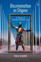 Discrimination as Stigma A Theory of Anti-Discrimination Law by Iyiola Solanke