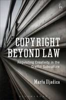 Copyright Beyond Law Regulating Creativity in the Graffiti Subculture by Marta Iljadica