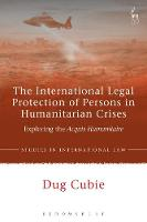 The International Legal Protection of Persons in Humanitarian Crises Exploring the Acquis Humanitaire by Dug (Ll.B, Ll.M, Cantab) Cubie