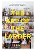 The Art of the Larder Good food from your storecupboard, every day by Claire Thomson