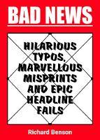 Bad News Hilarious Typos, Marvellous Misprints and Epic Headline Fails by Richard Benson