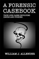 A Forensic Casebook: True Life Cases Involving Drugs and Poisons by William J. Allender