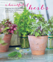 A Handful of Herbs Inspiring Ideas for Gardening, Cooking and Decorating Your Home with Herbs by Barbara Segall, Louise Pickford, Rose Hammick