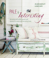 Pale & Interesting Decorating with Whites, Pastels and Neutrals for a Warm and Welcoming Home by Atlanta Bartlett, David Coote