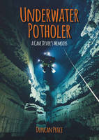 Underwater Potholer A Cave Diver's Memoirs by Duncan M. Price