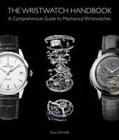 The Wristwatch Handbook A Comprehensive Guide to Mechanical Wristwatches by Ryan Schmidt