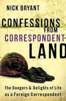 Cover for Confessions from Correspondentland The Dangers and Delights of Life as a Foreign Correspondent by Nick Bryant