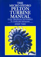 Micro-hydro Pelton Turbine Manual Design, manufacture and installation for small-scale hydropower by Jeremy Thake