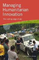 Managing Humanitarian Innovation The cutting edge of aid by Eric (Leadership for Humanitarians) James