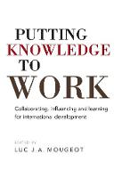 Putting Knowledge to Work Collaborating, influencing and learning for international development by Luc Mougeot