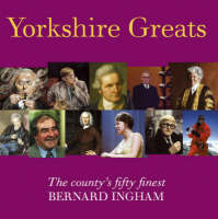 Yorkshire Greats The County's Fifty Finest by Bernard Ingham