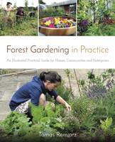 Forest Gardening in Practice An Illustrated Practical Guide for Homes, Communities and Enterprises by Tomas Remiarz