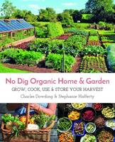 No Dig Organic Home & Garden Grow, Cook, Use & Store Your Harvest by
