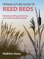 Permaculture Guide to Reed Beds Designing, Building and Planting Your Reed Bed System by Feidhlim Harty