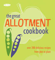 The Complete Allotment Cookbook Over 200 Great Recipes from Plot to Plate by