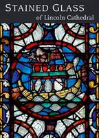 Stained Glass of Lincoln Cathedral by Nigel J. Morgan, Dr. Jim Cheshire, Tom Kupper, Carol Bennett