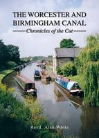 The Worcester and Birmingham Canal Chronicles of the Cut by Revd Alan White