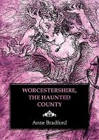 Worcestershire, the Haunted County by Anne Bradford