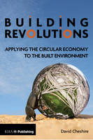 Building Revolutions Applying the Circular Economy to the Built Environment by Mr Dave Cheshire