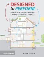 Designed to Perform An Illustrated Guide to Providing Energy Efficient Homes by Tom Dollard