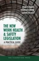 The New Work Health and Safety Legislation A Practical Guide by Francis Marks, Deborah Dinnen, Lauren Fieldus