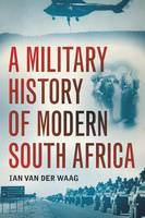 A military history of modern South Africa by Ian van der Waag