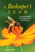 A Beekeeper's Year A Practical Guide to Caring for Bees and Beehives by Janet Luke