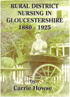 Rural District Nursing in Gloucestershire 1880-1925 by Carrie Howse