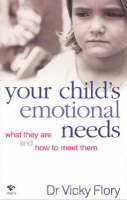 Your Child's Emotional Needs What They are and How to Meet Them by Vicky Flory