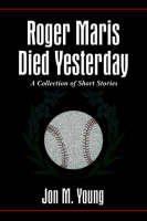Roger Maris Died Yesterday A Collection of Short Stories by Jon M. Young