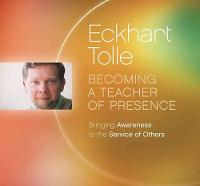 Becoming a Teacher of Presence Bringing Awareness to the Service of Others by Eckhart Tolle