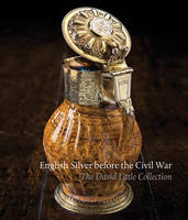 English Silver Before the Civil War The David Little Collection by Timothy B. Schroder