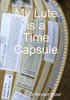 My Lute is a Time Capsule by Richard Wood
