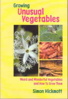 Growing Unusual Vegetables Weird and Wonderful Vegetables and How to Grow Them by Simon Hickmott