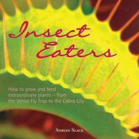 Insect Eaters How to Grow and Feed Extraordinary Plants by Adrian Slack