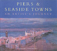 Piers and Seaside Towns An Artist's Journey by Judith Greenbury