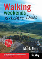 Walking Weekends 30 Circular Walks from 15 Villages Throughout the Yorkshire Dales Yorkshire Dales by Mark Reid