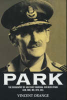 Park The Biography of Air Chief Marshall Sir Keith Park, GCB, KBE, MC, DFC, DCL by Vincent Orange