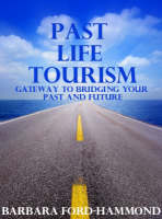 Past Life Tourism Gateway to Bridging Your Past and Future by Barbara Ford-Hammond