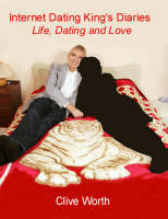 Internet Dating King's Diaries Life, Dating and Love by Clive Worth